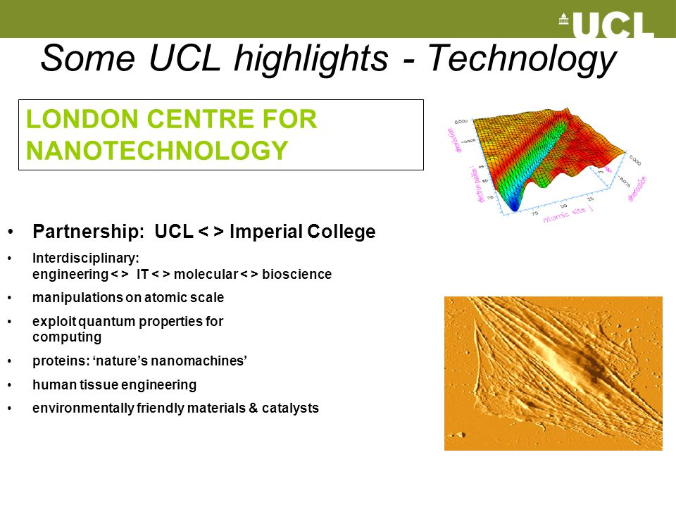 Some UCL highlights - Technology Partnership: UCL Imperial College Interdisciplinary: engineering IT molecular bioscience manipulations on atomic scal