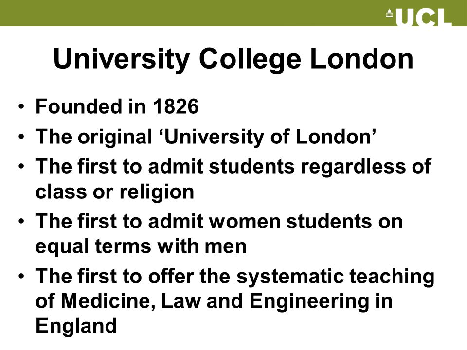 University College London Founded in 1826 The original 'University of London' The first to admit students regardless of class or religion The first to