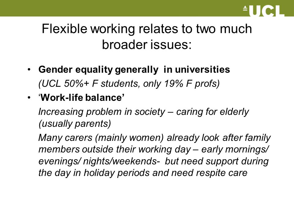 Flexible working relates to two much broader issues: Gender equality generally in universities (UCL 50%+ F students, only 19% F profs) 'Work-life bala