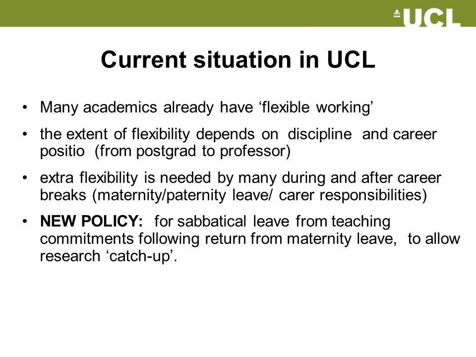 Current situation in UCL Many academics already have 'flexible working' the extent of flexibility depends on discipline and career positio (from postg