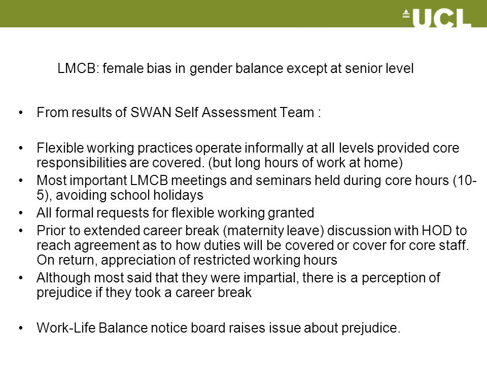 LMCB: female bias in gender balance except at senior level From results of SWAN Self Assessment Team : Flexible working practices operate informally a