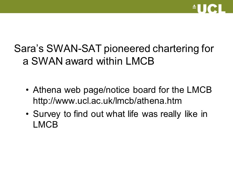Sara's SWAN-SAT pioneered chartering for a SWAN award within LMCB Athena web page/notice board for the LMCB http://www.ucl.ac.uk/lmcb/athena.htm Surve