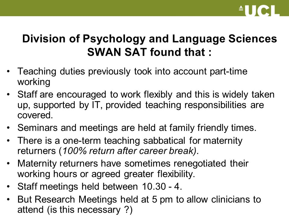 Division of Psychology and Language Sciences SWAN SAT found that : Teaching duties previously took into account part-time working Staff are encouraged