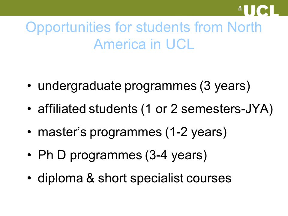 Opportunities for students from North America in UCL undergraduate programmes (3 years) affiliated students (1 or 2 semesters-JYA) master's programmes