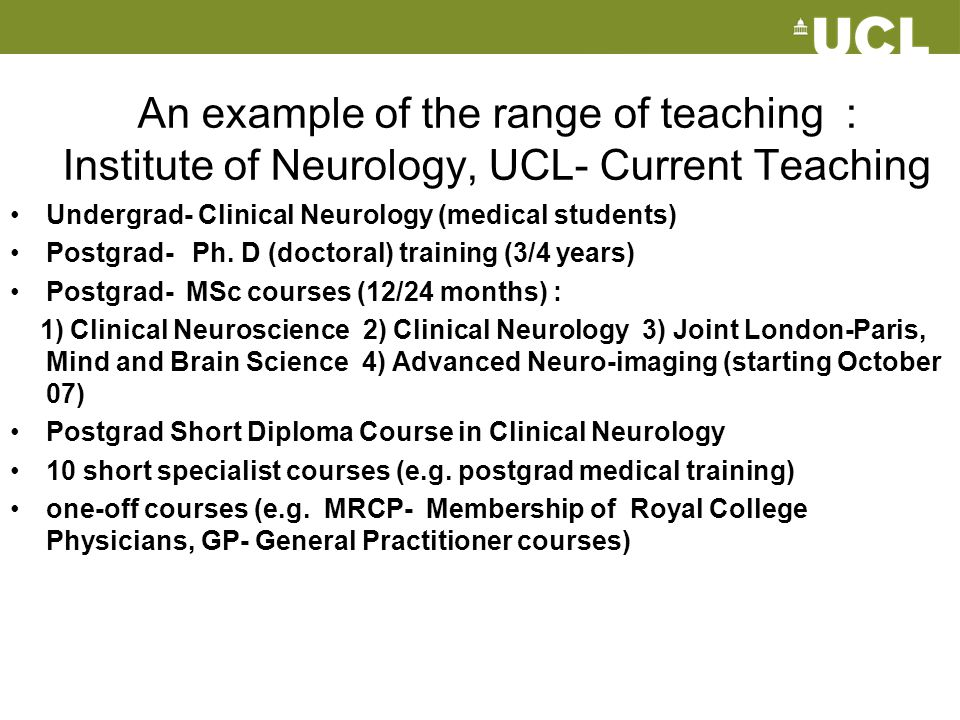 An example of the range of teaching : Institute of Neurology, UCL- Current Teaching Undergrad- Clinical Neurology (medical students) Postgrad- Ph. D (