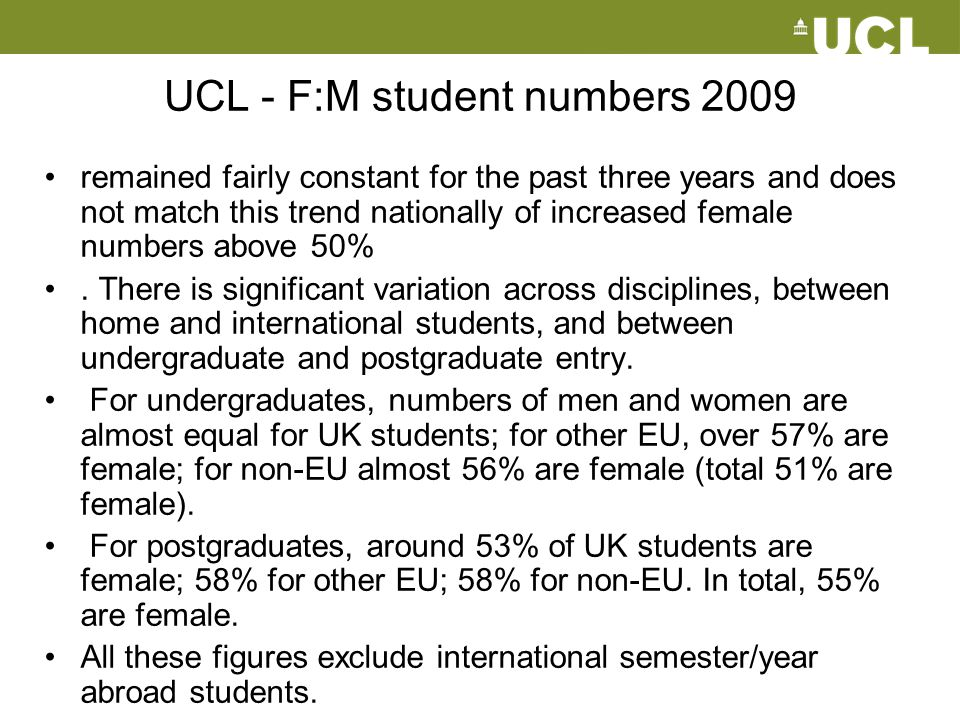 UCL - F:M student numbers 2009 remained fairly constant for the past three years and does not match this trend nationally of increased female numbers