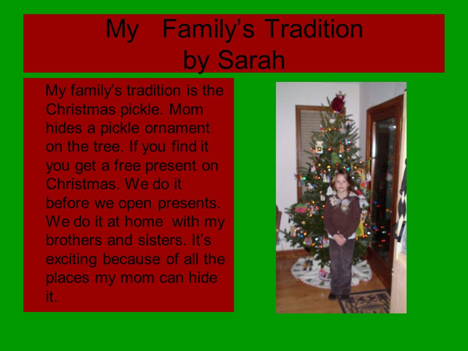 My Family's Tradition by Sarah My family's tradition is the Christmas pickle.