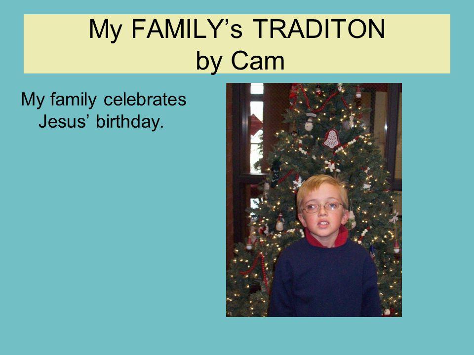 My FAMILY's TRADITON by Cam My family celebrates Jesus' birthday.