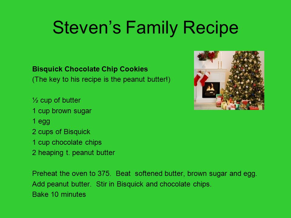 Steven's Family Recipe Bisquick Chocolate Chip Cookies (The key to his recipe is the peanut butter!) ½ cup of butter 1 cup brown sugar 1 egg 2 cups of Bisquick 1 cup chocolate chips 2 heaping t.