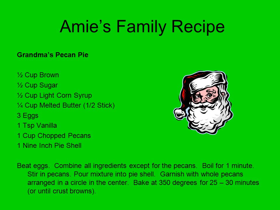 Amie's Family Recipe Grandma's Pecan Pie ½ Cup Brown ½ Cup Sugar ½ Cup Light Corn Syrup ¼ Cup Melted Butter (1/2 Stick) 3 Eggs 1 Tsp Vanilla 1 Cup Chopped Pecans 1 Nine Inch Pie Shell Beat eggs.