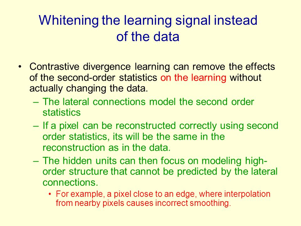 Whitening the learning signal instead of the data Contrastive divergence learning can remove the effects of the second-order statistics on the learnin