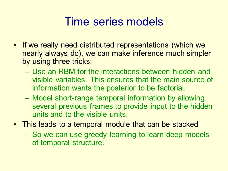 Time series models If we really need distributed representations (which we nearly always do), we can make inference much simpler by using three tricks