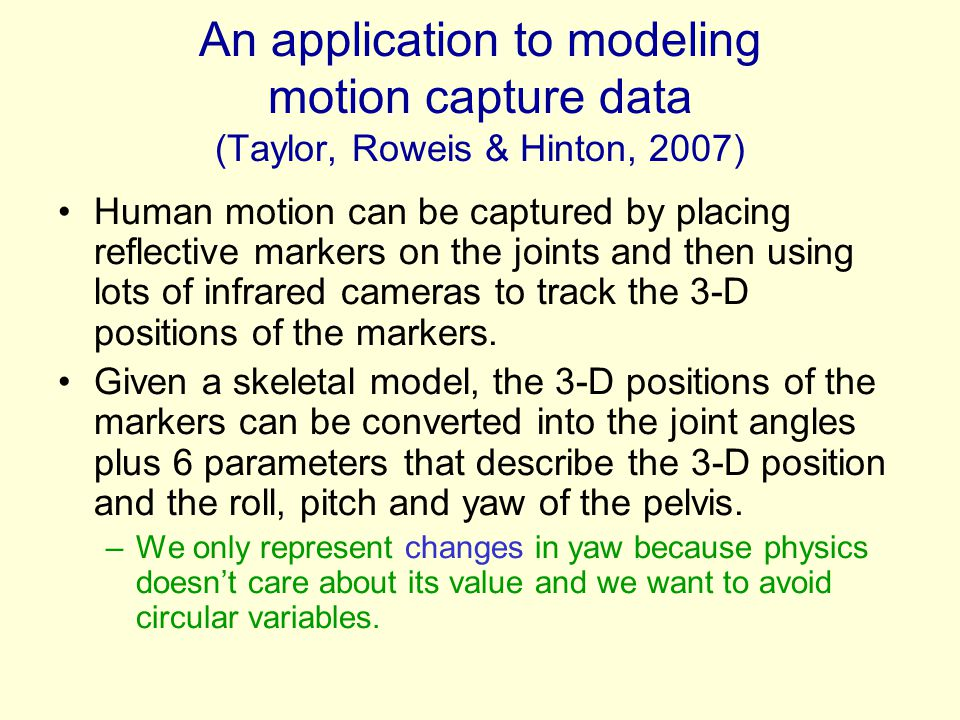 An application to modeling motion capture data (Taylor, Roweis & Hinton, 2007) Human motion can be captured by placing reflective markers on the joint