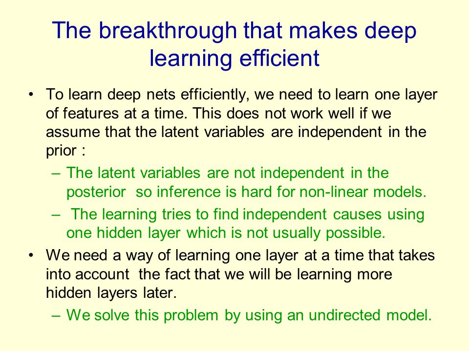 The breakthrough that makes deep learning efficient To learn deep nets efficiently, we need to learn one layer of features at a time. This does not wo