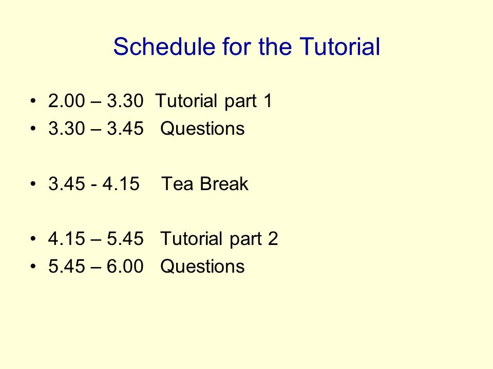 Schedule for the Tutorial 2.00 – 3.30 Tutorial part 1 3.30 – 3.45 Questions 3.45 - 4.15 Tea Break 4.15 – 5.45 Tutorial part 2 5.45 – 6.00 Questions