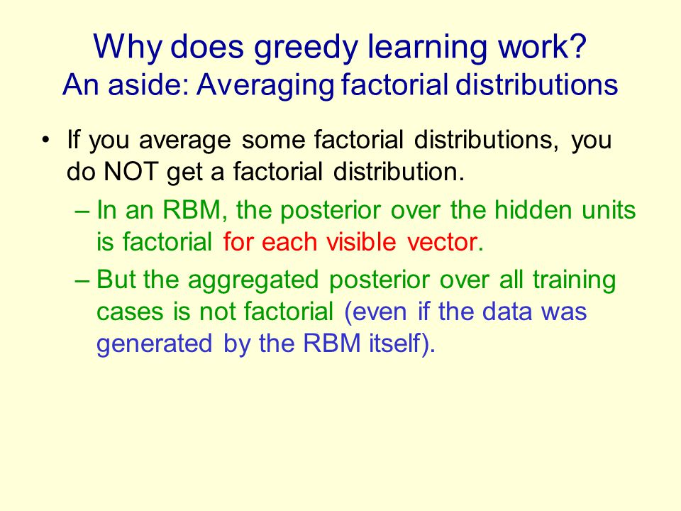 Why does greedy learning work? An aside: Averaging factorial distributions If you average some factorial distributions, you do NOT get a factorial dis