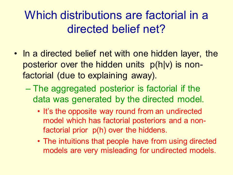 Which distributions are factorial in a directed belief net? In a directed belief net with one hidden layer, the posterior over the hidden units p(h|v)