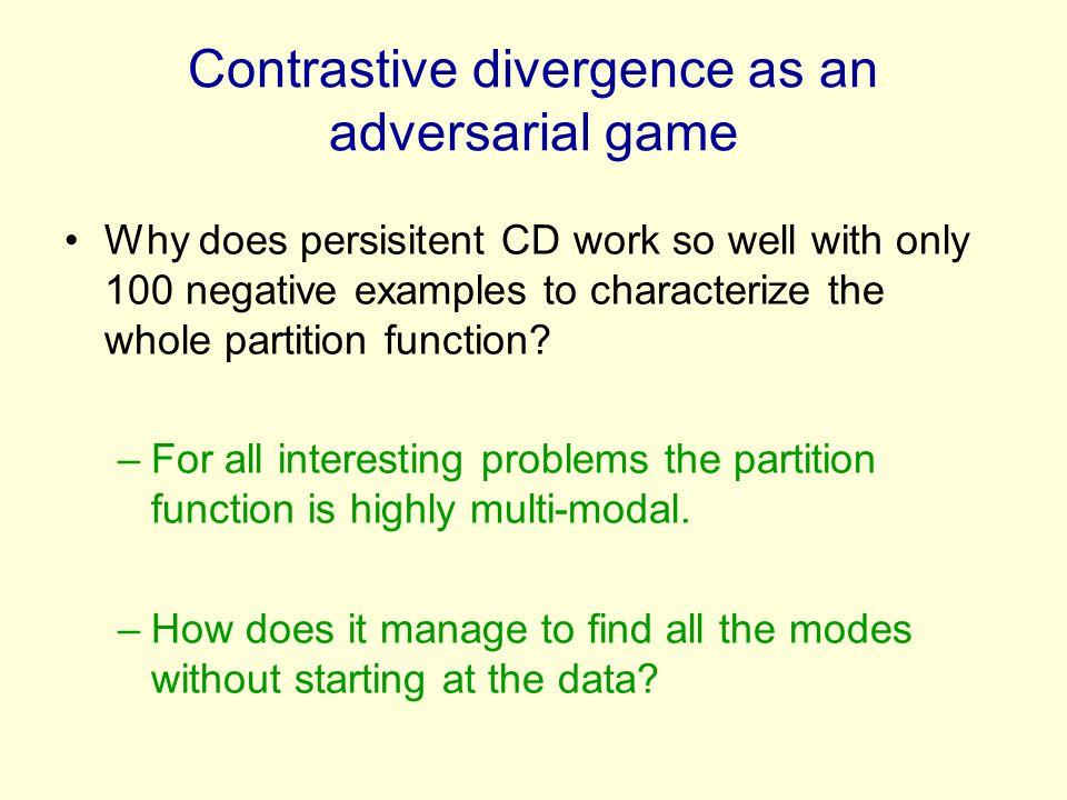 Contrastive divergence as an adversarial game Why does persisitent CD work so well with only 100 negative examples to characterize the whole partition