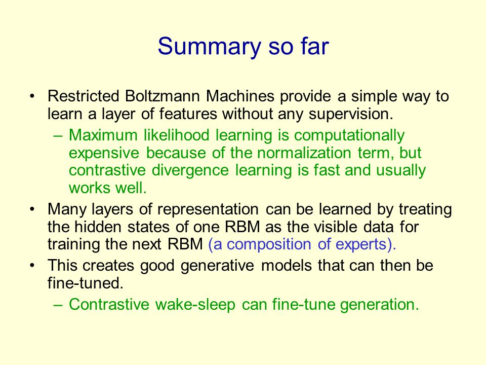 Summary so far Restricted Boltzmann Machines provide a simple way to learn a layer of features without any supervision. –Maximum likelihood learning i
