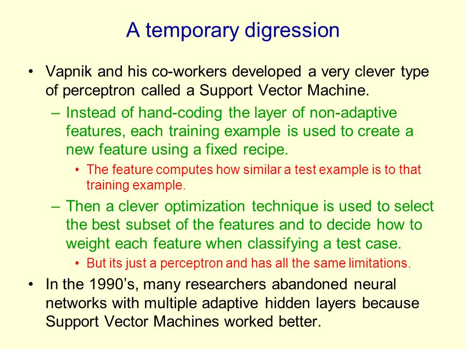A temporary digression Vapnik and his co-workers developed a very clever type of perceptron called a Support Vector Machine. –Instead of hand-coding t
