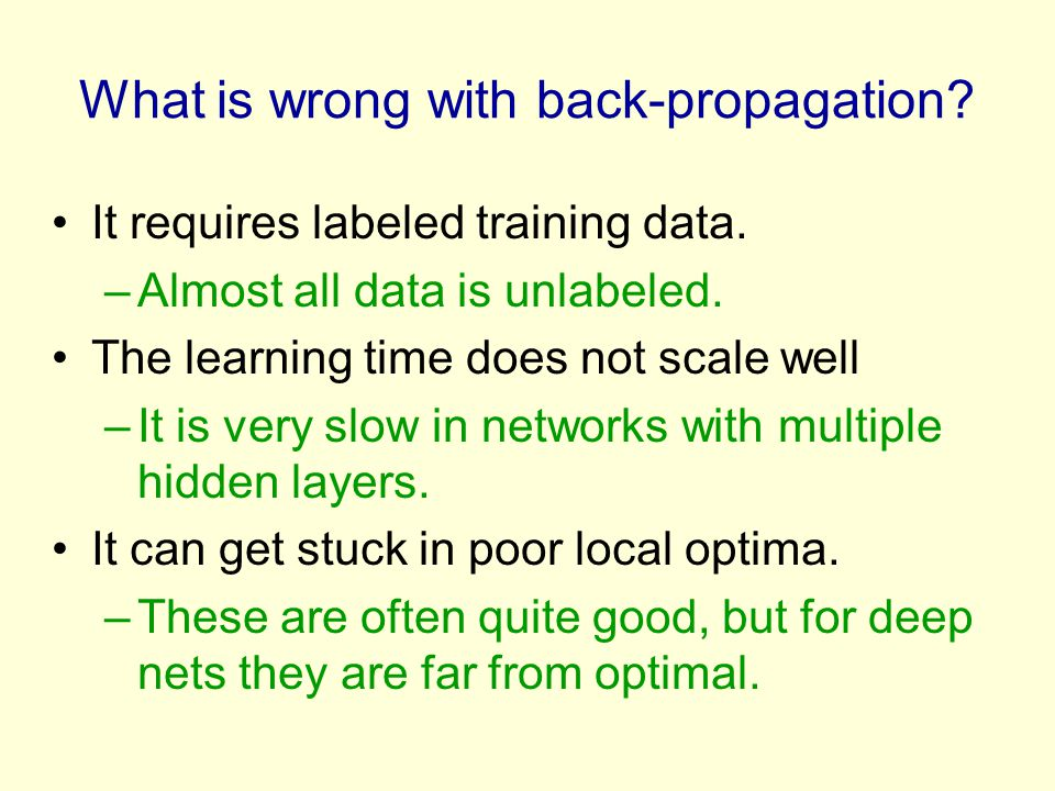 What is wrong with back-propagation? It requires labeled training data. –Almost all data is unlabeled. The learning time does not scale well –It is ve