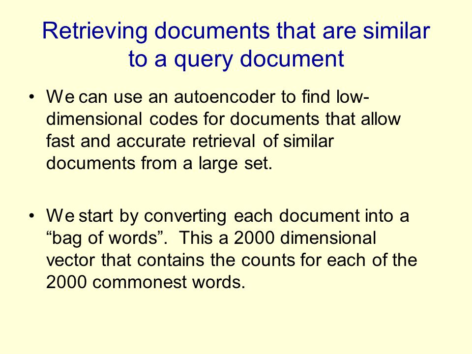 Retrieving documents that are similar to a query document We can use an autoencoder to find low- dimensional codes for documents that allow fast and a