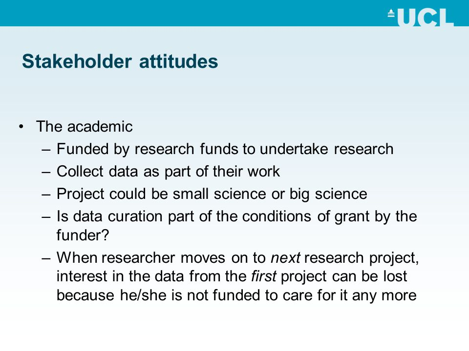 Stakeholder attitudes The academic –Funded by research funds to undertake research –Collect data as part of their work –Project could be small science or big science –Is data curation part of the conditions of grant by the funder.