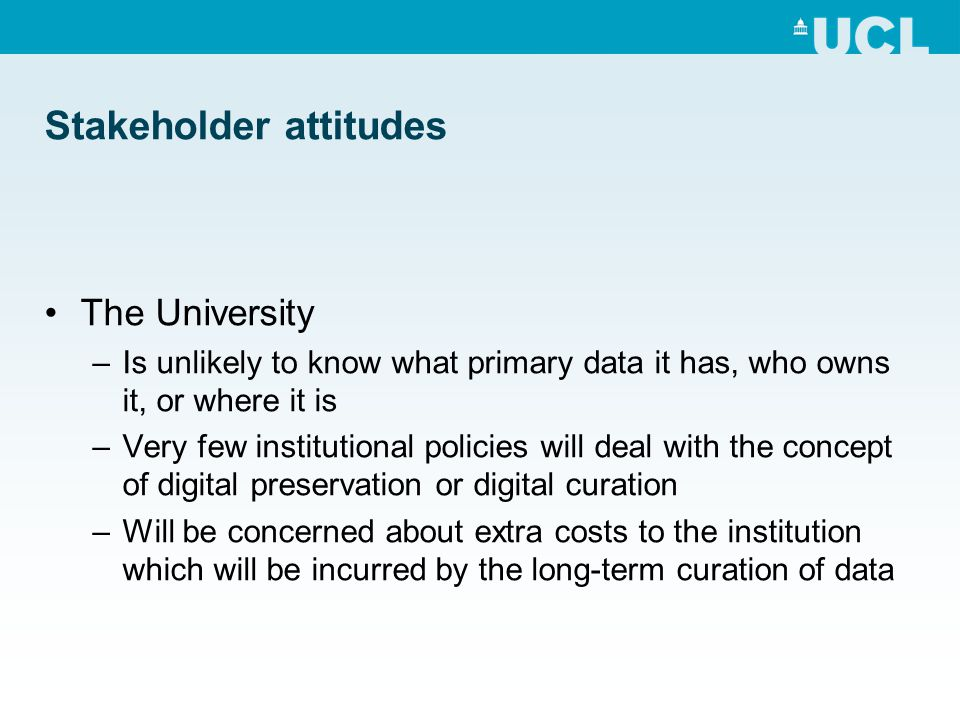 Stakeholder attitudes The University –Is unlikely to know what primary data it has, who owns it, or where it is –Very few institutional policies will deal with the concept of digital preservation or digital curation –Will be concerned about extra costs to the institution which will be incurred by the long-term curation of data