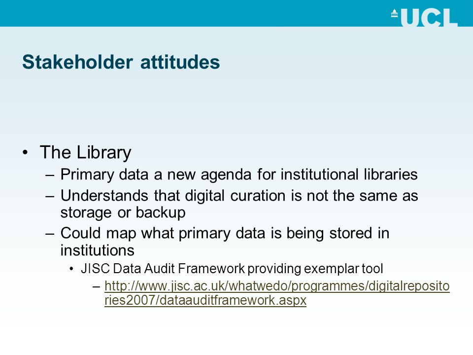 Stakeholder attitudes The Library –Primary data a new agenda for institutional libraries –Understands that digital curation is not the same as storage or backup –Could map what primary data is being stored in institutions JISC Data Audit Framework providing exemplar tool –http://www.jisc.ac.uk/whatwedo/programmes/digitalreposito ries2007/dataauditframework.aspxhttp://www.jisc.ac.uk/whatwedo/programmes/digitalreposito ries2007/dataauditframework.aspx