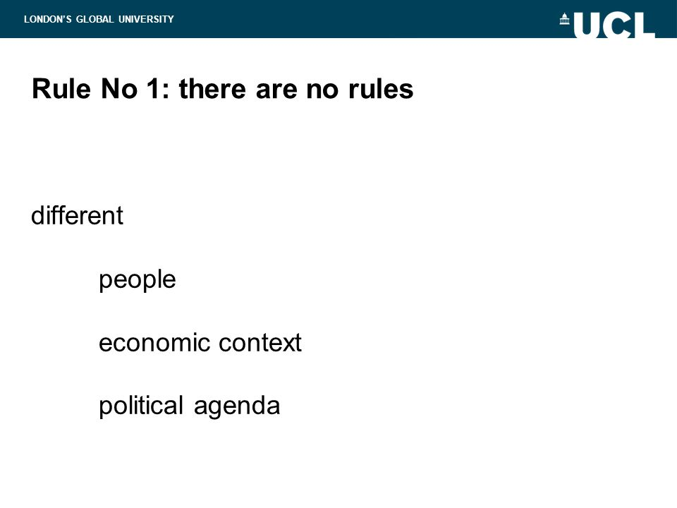 LONDON'S GLOBAL UNIVERSITY Rule No 1: there are no rules different people economic context political agenda