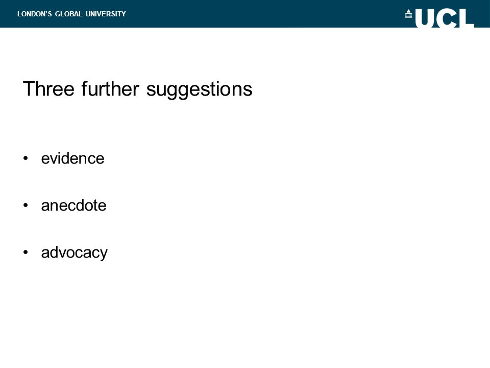 LONDON'S GLOBAL UNIVERSITY Three further suggestions evidence anecdote advocacy