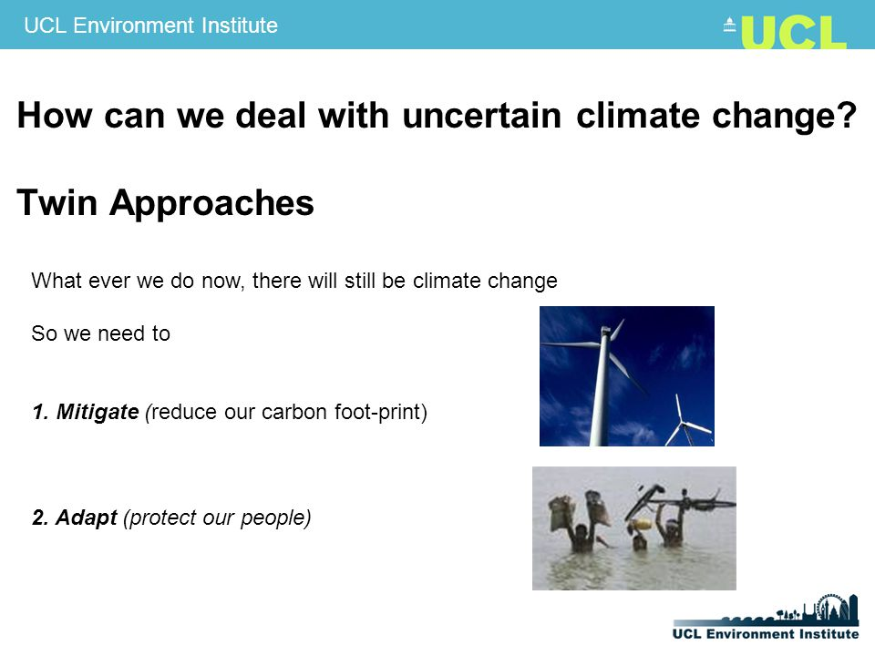 UCL Environment Institute How can we deal with uncertain climate change.