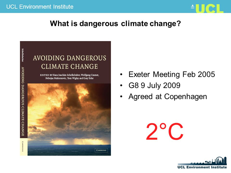 UCL Environment Institute Exeter Meeting Feb 2005 G8 9 July 2009 Agreed at Copenhagen 2°C What is dangerous climate change