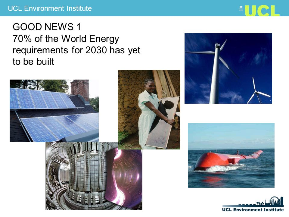 UCL Environment Institute GOOD NEWS 1 70% of the World Energy requirements for 2030 has yet to be built