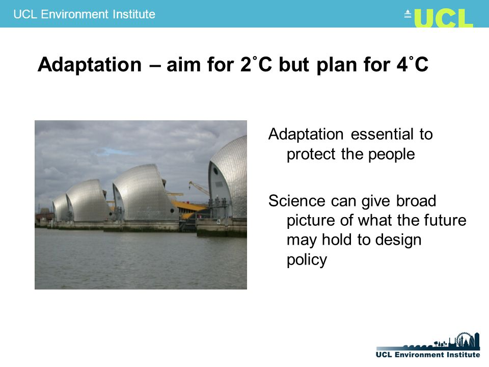 UCL Environment Institute Adaptation – aim for 2˚C but plan for 4˚C Adaptation essential to protect the people Science can give broad picture of what the future may hold to design policy