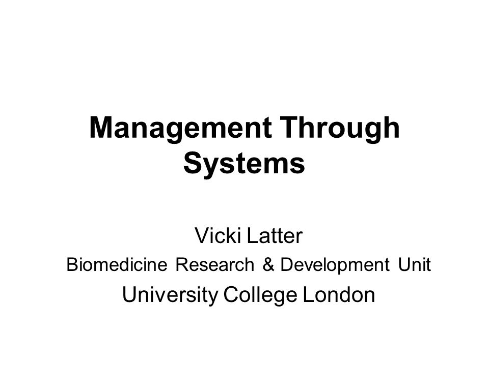 Management Through Systems Vicki Latter Biomedicine Research & Development Unit University College London
