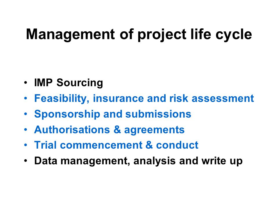 Management of project life cycle IMP Sourcing Feasibility, insurance and risk assessment Sponsorship and submissions Authorisations & agreements Trial commencement & conduct Data management, analysis and write up
