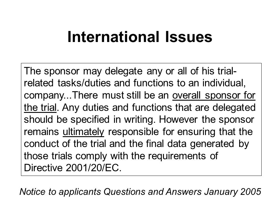 International Issues Notice to applicants Questions and Answers January 2005 The sponsor may delegate any or all of his trial- related tasks/duties and functions to an individual, company...There must still be an overall sponsor for the trial.