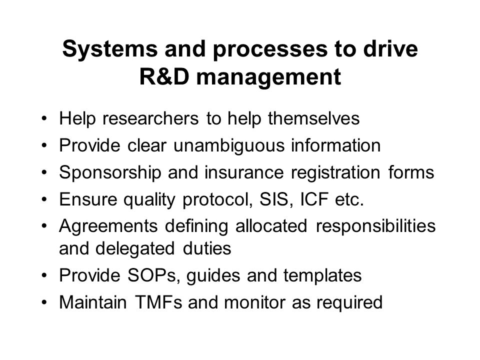 Systems and processes to drive R&D management Help researchers to help themselves Provide clear unambiguous information Sponsorship and insurance registration forms Ensure quality protocol, SIS, ICF etc.
