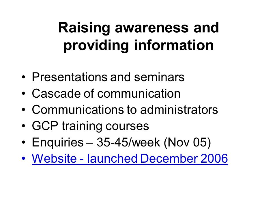 Raising awareness and providing information Presentations and seminars Cascade of communication Communications to administrators GCP training courses Enquiries – 35-45/week (Nov 05) Website - launched December 2006