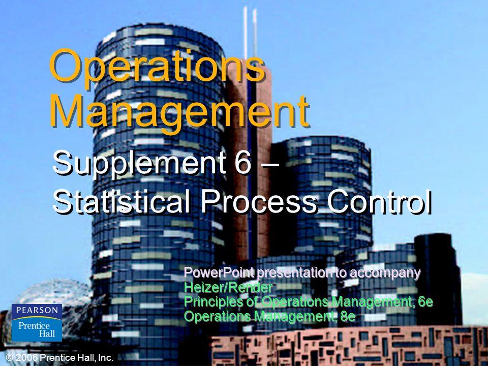 © 2006 Prentice Hall, Inc.S6 – 1 Operations Management Supplement 6 – Statistical Process Control © 2006 Prentice Hall, Inc.