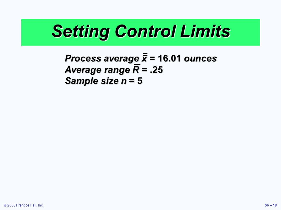 © 2006 Prentice Hall, Inc.S6 – 18 Setting Control Limits Process average x = 16.01 ounces Average range R =.25 Sample size n = 5