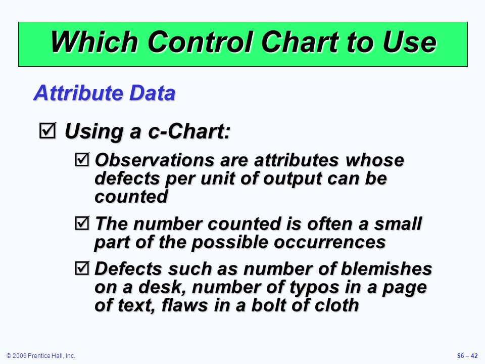 © 2006 Prentice Hall, Inc.S6 – 42 Which Control Chart to Use  Using a c-Chart:  Observations are attributes whose defects per unit of output can be counted  The number counted is often a small part of the possible occurrences  Defects such as number of blemishes on a desk, number of typos in a page of text, flaws in a bolt of cloth Attribute Data