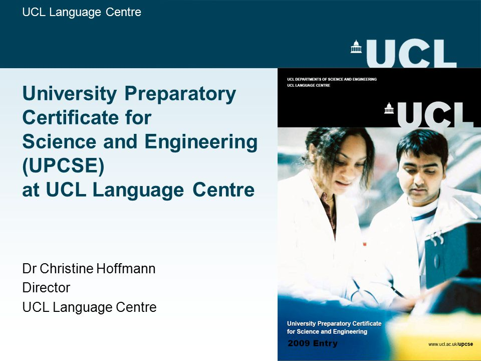 UPCSE at UCL Reasons and Rationale To allow high-ability international students to prepare for access to UK universities (rigorous entry testing in science subjects and English); Pre-university course taught at university (full-time UCL students, use of all facilities including laboratories, quality assurances) - best preparation for academically demanding university programmes; Integrated teaching and learning in English for Academic Purposes, Academic Research Skills and Science; Close liaison of UCL science departments (convenors) with UCL Language Centre in terms of syllabus design and assessment structure.