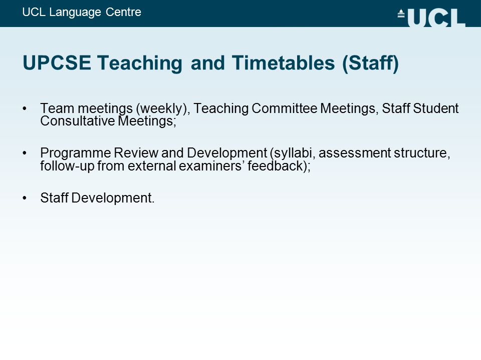UCL Language Centre UPCSE Teaching and Timetables (Staff) Team meetings (weekly), Teaching Committee Meetings, Staff Student Consultative Meetings; Pr