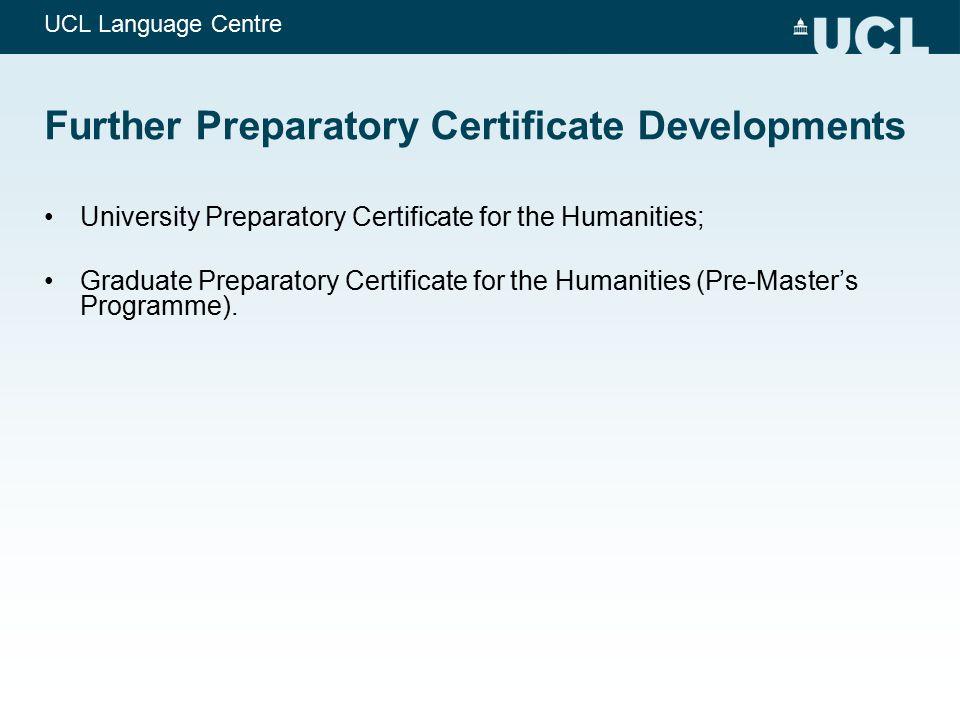 UCL Language Centre Further Preparatory Certificate Developments University Preparatory Certificate for the Humanities; Graduate Preparatory Certifica