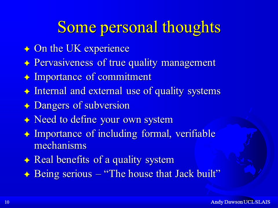 10 Andy Dawson UCL SLAIS Some personal thoughts F On the UK experience F Pervasiveness of true quality management F Importance of commitment F Internal and external use of quality systems F Dangers of subversion F Need to define your own system F Importance of including formal, verifiable mechanisms F Real benefits of a quality system F Being serious – The house that Jack built