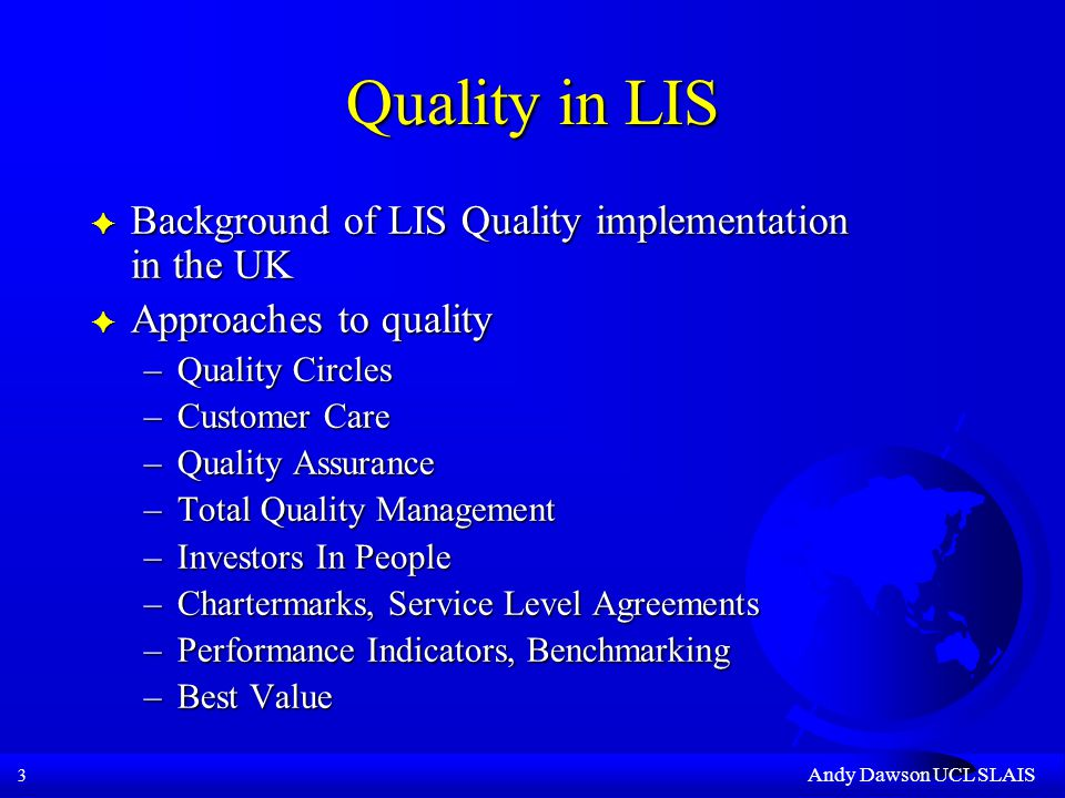 3 Andy Dawson UCL SLAIS Quality in LIS F Background of LIS Quality implementation in the UK F Approaches to quality –Quality Circles –Customer Care –Quality Assurance –Total Quality Management –Investors In People –Chartermarks, Service Level Agreements –Performance Indicators, Benchmarking –Best Value