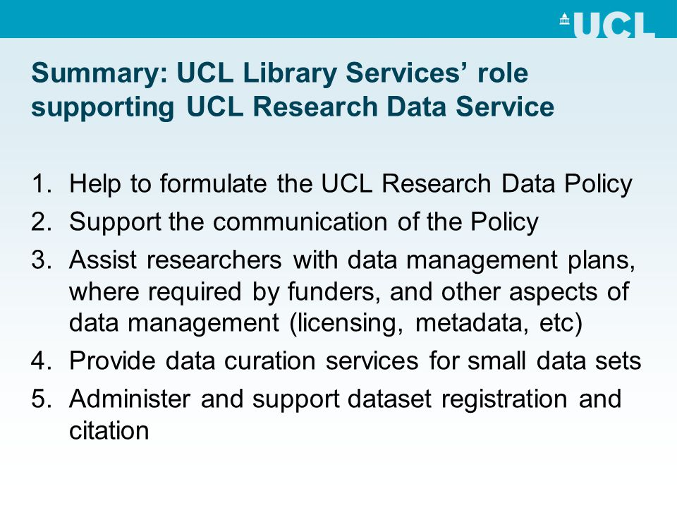 Summary: UCL Library Services' role supporting UCL Research Data Service 1.Help to formulate the UCL Research Data Policy 2.Support the communication of the Policy 3.Assist researchers with data management plans, where required by funders, and other aspects of data management (licensing, metadata, etc) 4.Provide data curation services for small data sets 5.Administer and support dataset registration and citation