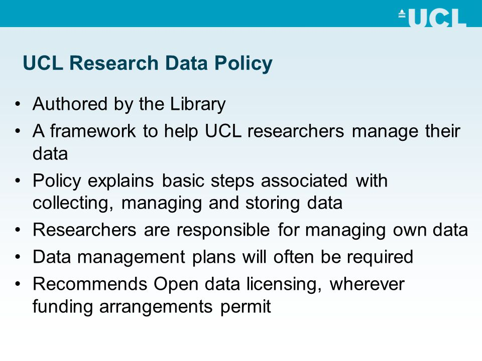 UCL Research Data Policy Authored by the Library A framework to help UCL researchers manage their data Policy explains basic steps associated with collecting, managing and storing data Researchers are responsible for managing own data Data management plans will often be required Recommends Open data licensing, wherever funding arrangements permit